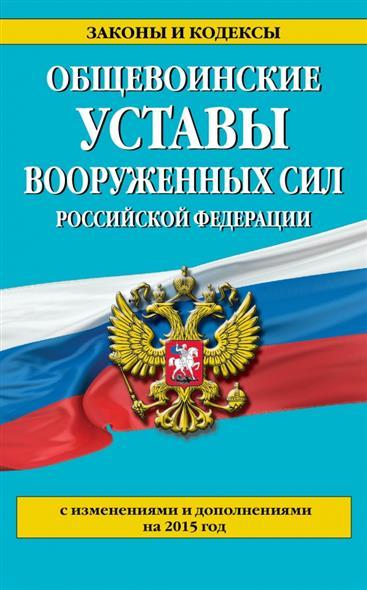 Общевоинские уставы Вооруженных Сил Российской Федерации. 2015