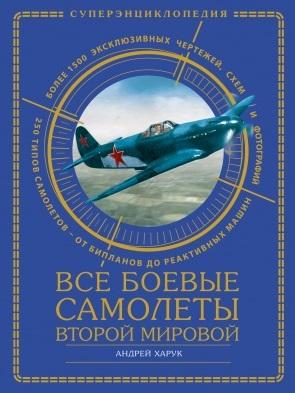 Боевые самолеты Второй Мировой. Истребители, бомбардировщики, штурмовики. Самая полная энциклопедия