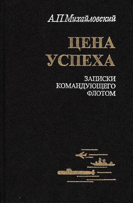 Михайловский А. Цена успеха. Записки командующего флотом