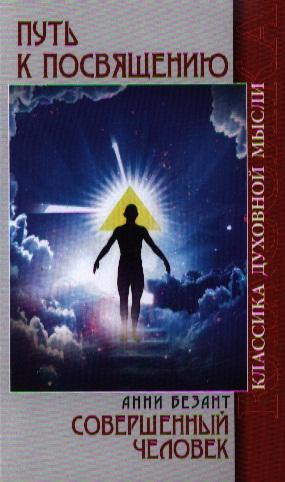 Путь к посвящению. Пять лекций, прочитанных А.Безант в Лондоне в марте 1912 г. Совершенный человек. 2-е издание