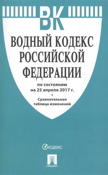 Водный кодекс Российской Федерации по сост. на 25.04.2017 + Сравнительная таблица изменений