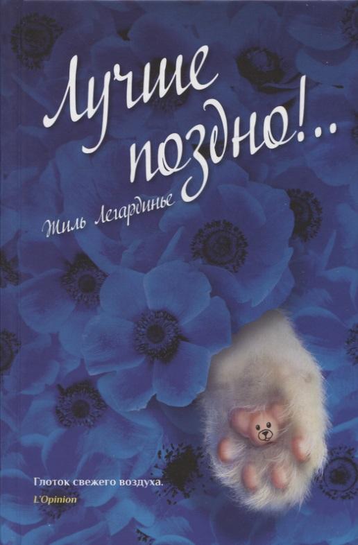 Легардинье Ж. Лучше поздно ISBN: 9785906837912 лучше поздно