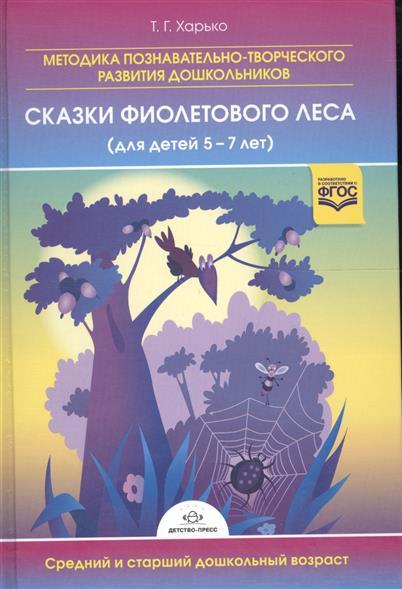 Харько Т. Сказки фиолетового леса (для детей 5-7 лет). Методика познавательно-творческого развития дошкольников