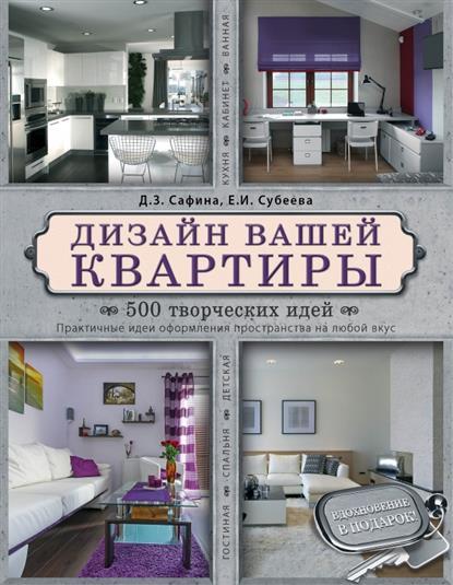 Дизайн вашей квартиры. 500 творческих идей. Практичные идеи оформления пространств на любой вкус. Гостиная, спальня, детская, кухня, кабинет, ванная