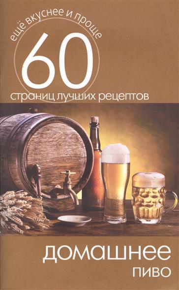 Домашнее пиво. 60 страниц лучших рецептов