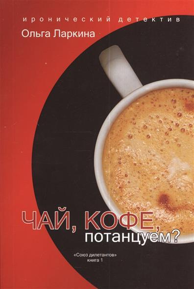 """Ларкина О. Чай, кофе, потанцуем? Из серии """"Союз дилетантов"""". Книга 1"""