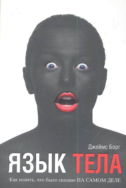 Борг Дж. Язык тела. Как понять, что было сказано на самом деле ISBN: 9789851528550 о чем мечтать как понять чего хочешь на самом деле и как этого добиться