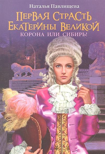 Первая страсть Екатерины Великой. Корона или Сибирь!