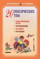 20 лексических тем: пальчиковые игры, упражнения на координацию слова с движением, загадки, потешки для детей 2-3 лет. Логопедам-практикам и внимательным родителям