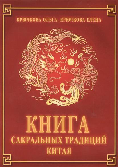 Крючкова О., Крючкова Е. Книга сакральных традиций Китая крючкова о ковчег могущества ооо издательство вече крючкова о ковчег могущества