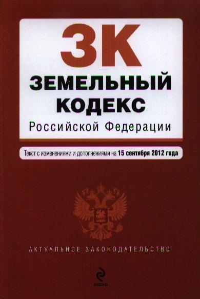Земельный кодекс Российской Федерации. Текст с изменениями и дополнениями на 15 сентября 2012 года