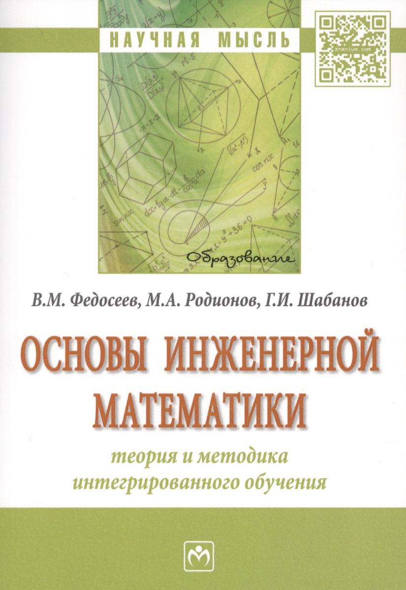 Федосеев В., Родионов М., Шабанов Г. Основы инженерной математики: теория и методика интегрированного обучения