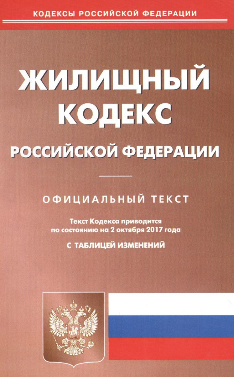 Жилищный кодекс Российской Федерации. Официальный текст по состоянию на 2.10.2017 с таблицей изменений