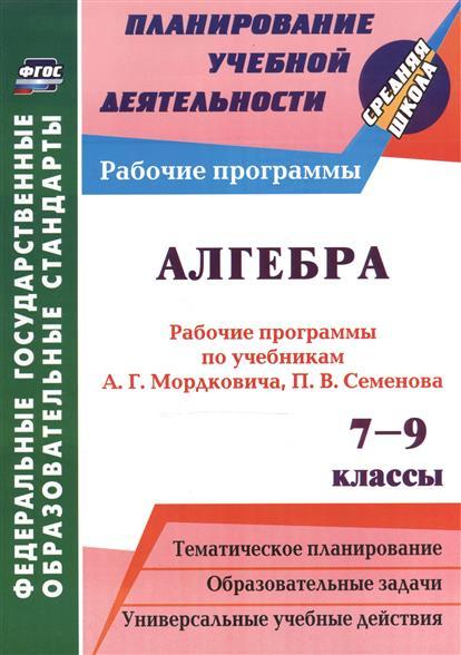 Алгебра. 7-9 классы. Рабочие программы по учебникам А.Г. Мордковича, П.В. Семенова