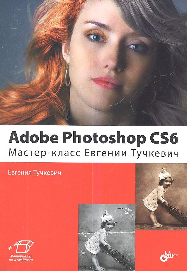 Тучкевич Е. Adobe Photoshop CS6. Мастер-класс Евгении Тучкевич тучкевич е adobe photoshop cc мастер класс евгении тучкевич