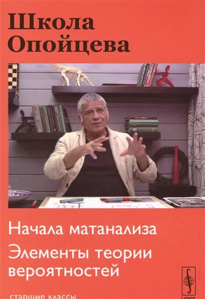 Опойцев В. Школа Опойцева. Начала матанализа. Элементы теории вероятностей. Старшие классы ISBN: 9785971041115