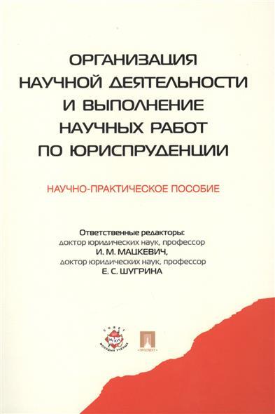 Организация научной деятельности и выполнение научных работ по юриспруденции Научно-практическое пособие