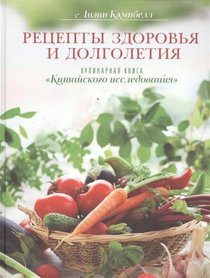 """Кэмпбелл Л. Рецепты здоровья и долголетия. Кулинарная книга """"Китайского исследования"""""""