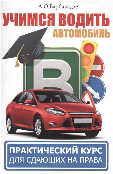 Барбакадзе А. Вождение автомобиля. Учимся водить автомобиль. Практический курс для сдающих на права барбакадзе а о учимся водить автомобиль практический курс для сдающих на права