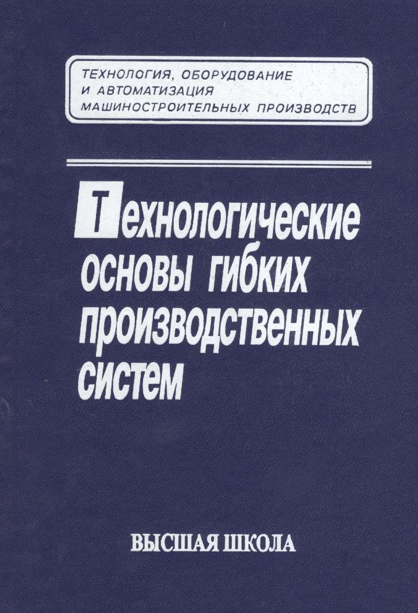 Соломенцев Ю. (ред.) Технологические основы гибких производственных систем. Издание второе, исправленное