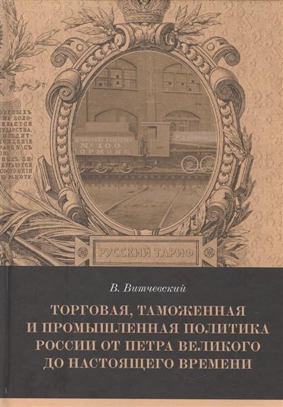 Витчевский В. Торговая, таможенная и промышленная политика России от Петра Великого до настоящего времени