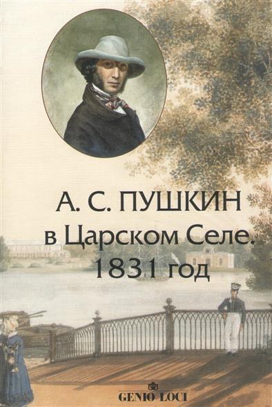 А.С. Пушкин в Царском Селе. 1831 год. Хроника в письмах, воспоминаниях, документах