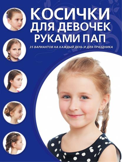 Косички для девочек руками пап. 35 вариантов на каждый день и для праздника
