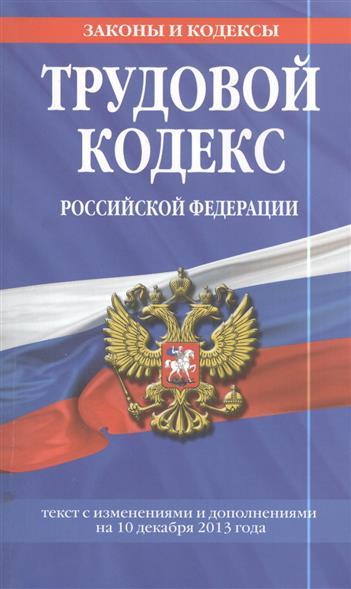 Трудовой кодекс Российской Федерации. Текст с изменениями и дополнениями на 10 декабря 2013 года