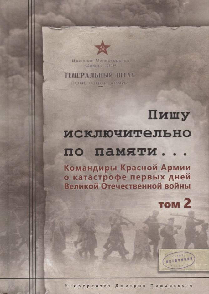 Пишу исключительно по памяти… Командиры Красной Армии о катастрофе первых дней Великой Отечественной войны. Том 2