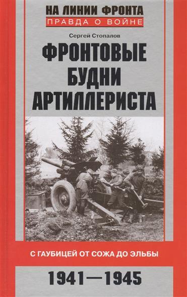 Стопалов С. Фронтовые будни артиллериста. С гаубицей от Сожа до Эльбы. 1941-1945