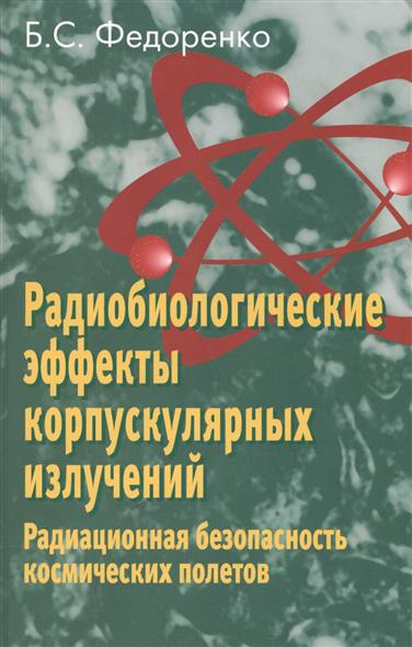 Радиобиологические эффекты корпускулярных излучений. Радиационная безопасность космических полетов