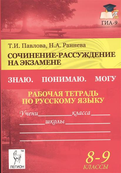 Павлова Т.: Сочинение-рассуждение на экзамене. Знаю. Понимаю. Могу. Рабочая тетрадь по русскому языку 8-9 классы. Издание пятое, дополненное