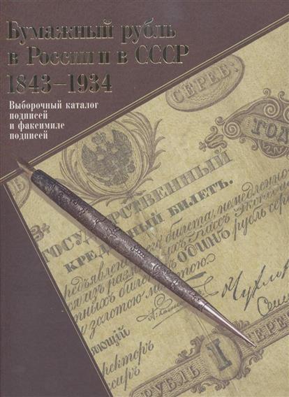 Бумажный рубль в России и в СССР: 1843-1934. Выборочный каталог подписей и факсимиле подписей