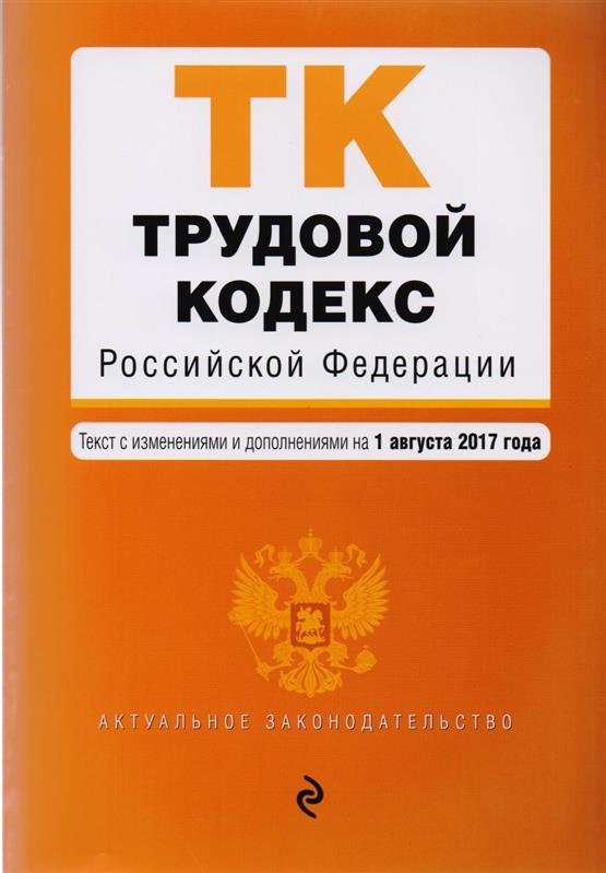 Трудовой кодекс Российской Федерации. Текст с изменениями и дополнениями на 1 августа 2017 года