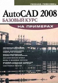 Левковец Л. AutoCAD 2008 Базовый курс на примерах ISBN: 9785977500913 autocad 2008 самое необходимое