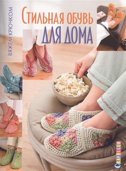 Зуевская Е. (ред.) Стильная обувь для дома. Вяжем крючком обувь для дома 2015