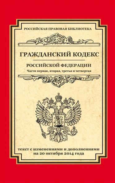Гражданский кодекс Российской Федерации. Части первая, вторая, третья и четвертая. Текст с изменениями и дополнениями на 20 октября 2014 года