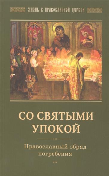Горюнова-Борисова А. (сост.) Со святыми упокой. Православный обряд погребения. Утешение скорбящих о смерти близких