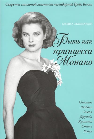Быть как принцесса Монако. Секреты стильной жизни от легендарной Грейс Келли. Счастье. Любовь. Семья. Дружба. красота. Стиль. Успех