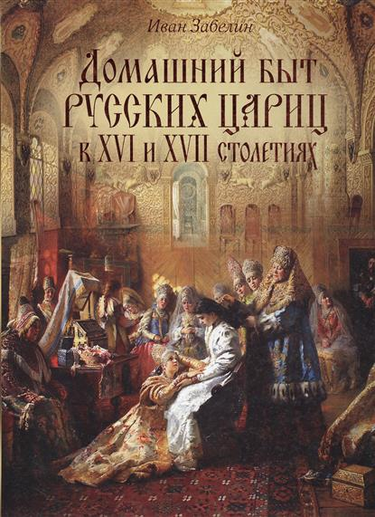 Домашний быт русских цариц в ХVI и ХVII столетиях