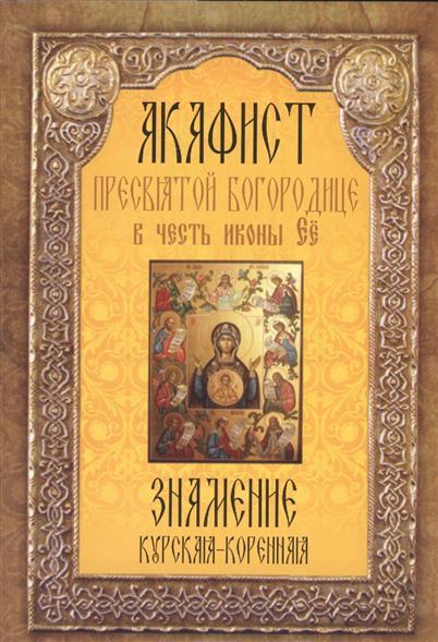 Акафист Пресвятой Богородице в честь иконы Ее Знамение Курская-Коренная