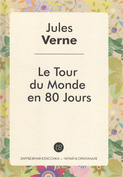 Verne J. Le Tour du Monde en 80 Jours. Роман на французском языке verne j around the world in 80 days reader книга для чтения