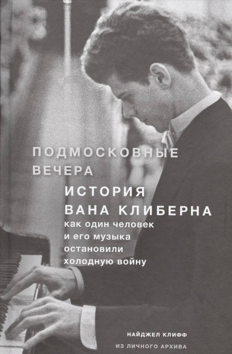 Подмосковные вечера. История Вана Клиберна. Как один человек и его музыка остановили холодную войну от Читай-город