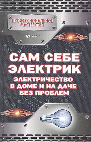 Малитиков П. Сам себе электрик. Электричество в доме и на даче без проблем сам себе электрик электромонтаж и полезные электронные самоделки