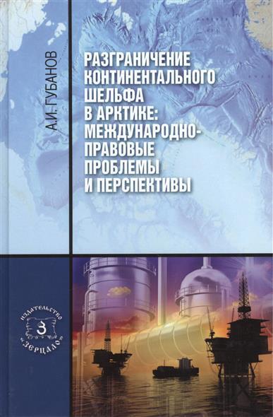 Губанов А. Разграничение континентального шельфа в Арктике: Международно-правовые проблемы и перспективы. Монография