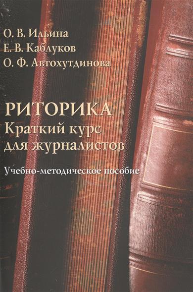 Ильина О., Каблуков Е., Автохутдинова О. Риторика. Краткий курс для журналистов