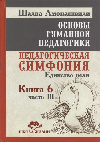Основы гуманной педагогики. Книга 6. Педагогическая симфония. Часть III. Единство цели