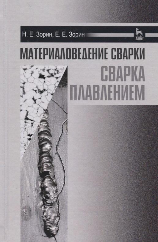 Зорин Н., Зорин Е. Материаловедение сварки. Сварка плавлением в в овчинников частично механизированная сварка наплавка плавлением в защитном газе учебник