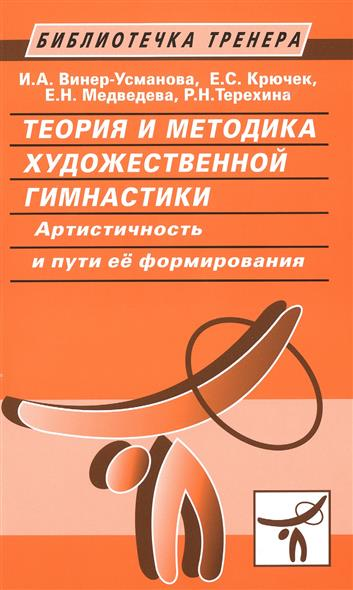 Винер-Усманова И., Крючек Е., Медведева Е., Терехина Р. Теория и методика художественной гимнастики. Артистичность и пути ее формирования