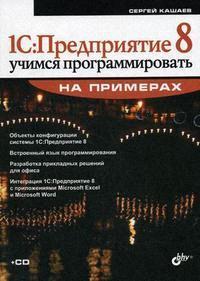 Кашаев С. 1С Предприятие 8 Учимся программировать на примерах ISBN: 9785977502061